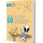 دانلود کتاب آموزش نقاشی ۵۰ نوع موجودات فضایی Draw 50 Aliens